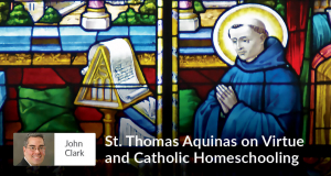 St. Thomas Aquinas on Virtue and Catholic Homeschooling