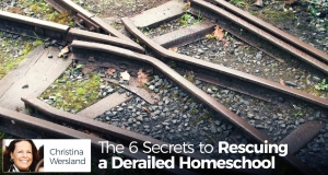 The 6 Secrets to Rescuing a Derailed Homeschool