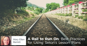 A Rail to Run On: Best Practices for Using Seton's Lesson Plans