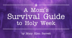 A Mom's Survival Guide to Holy Week