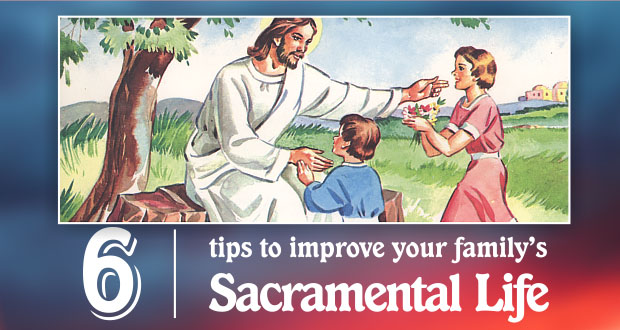 6 Tips to Improve Sacramental Family Life