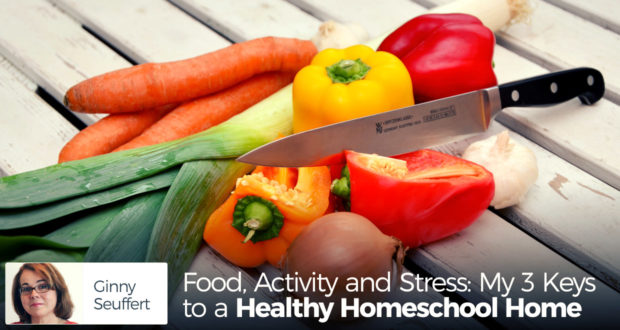Food, Activity and Stress: My 3 Keys to a Healthy Homeschool Home - by Ginny Seuffert