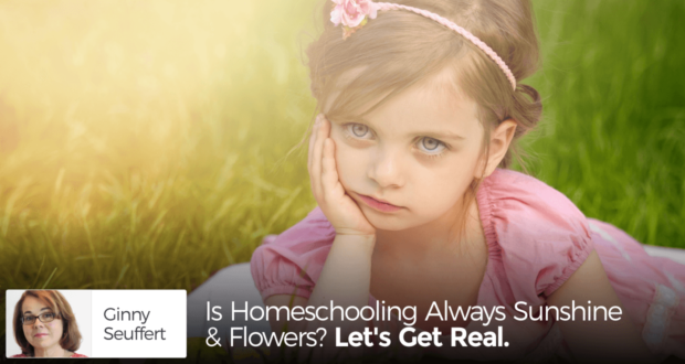 Is Homeschooling Always Sunshine & Flowers? Let's Get Real. - by Ginny Seuffert
