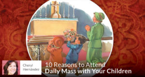 10 Reasons to Attend Daily Mass with Your Children - Cheryl Hernández