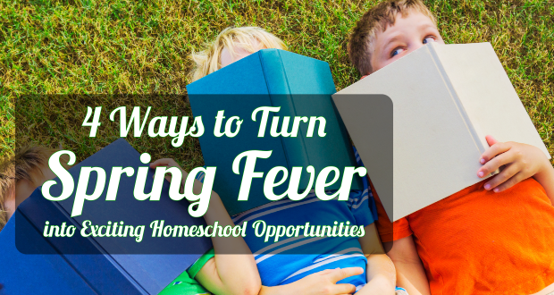 4 Ways to Turn Spring Fever into Exciting Homeschool Opportunities!