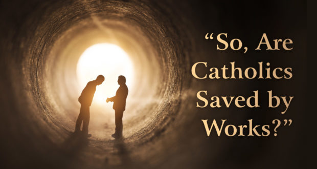So, Are Catholics Saved by Works? 10 Responses to Protestant Questions - by Dave Armstrong