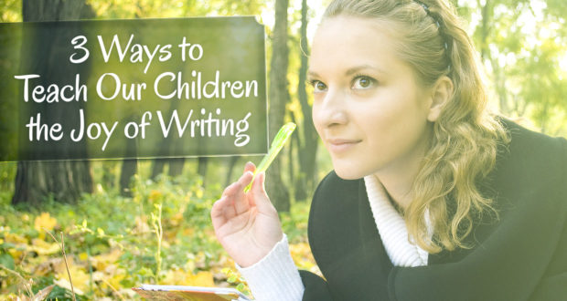 3 Ways to Teach Our Children the Joy of Writing - by Lorraine Espenhain