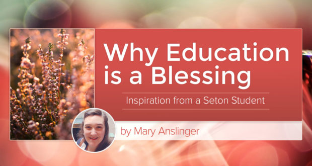 Why Education is a Blessing: Inspiration from a Seton Student - by Mary Anslinger