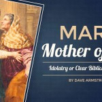 Mary the Mother of God: Idolatry or Clear Biblical Teaching? - by Dave Armstrong