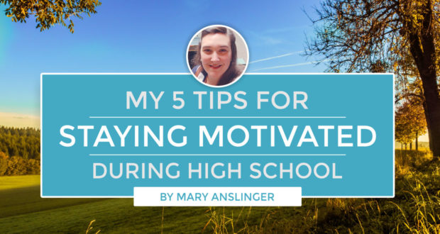 My 5 Tips for Staying Motivated During High School - by Mary Anslinger