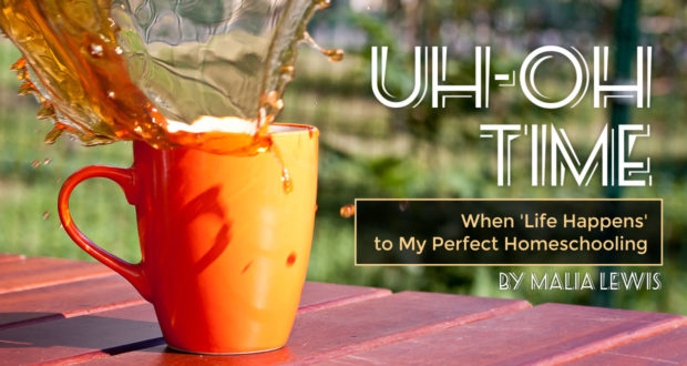 Uh-Oh Time: When 'Life Happens' to My Perfect Homeschooling - by Malia Lewis