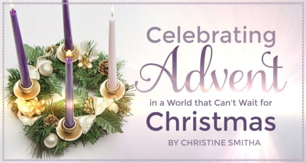 Celebrating Advent in a World that Can't Wait for Christmas - by Christine Smitha