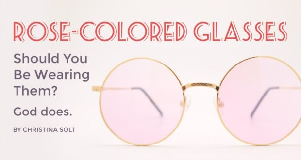 Rose-Colored Glasses: Should You Be Wearing Them? God Does. - by Christina Solt