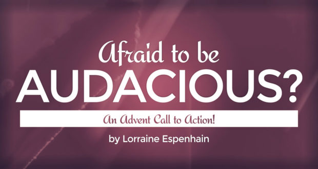 Afraid to be Audacious? An Advent Call to Action! - by Lorraine Espenhain
