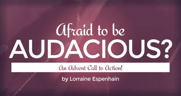 Afraid to be Audacious? An Advent Call to Action! - by Lorraine Espenhain