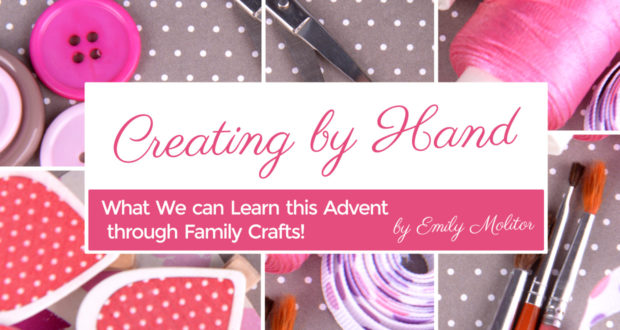 Creating by Hand: What We can Learn this Advent through Family Crafts - by Emily Molitor