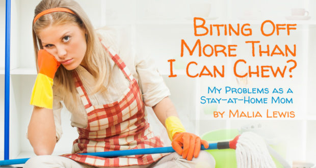 Biting Off More Than I Can Chew? My Problems as a Stay-at-Home Mom - by Malia Lewis