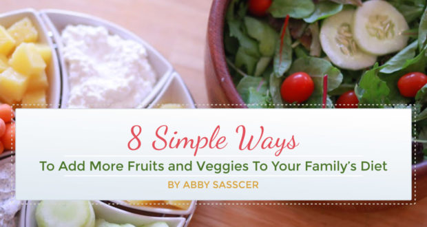 8 Simple Ways To Add More Fruits and Veggies To Your Family's Diet - by Abby Sasscer