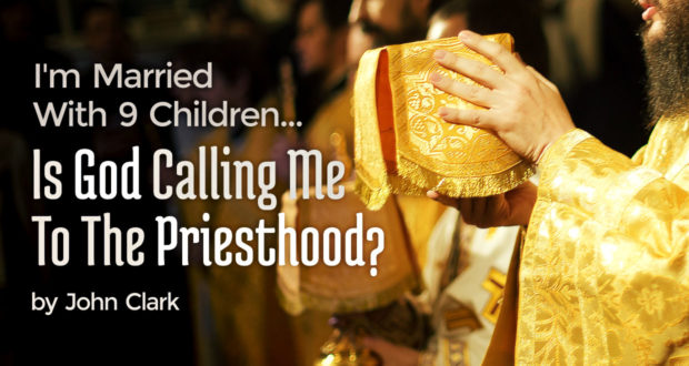I'm Married With 9 Chldren... Is God Calling Me To The Priesthood? - by John Clark