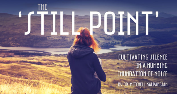 The 'Still Point': Cultivating Silence in a Numbing Inundation of Noise - by Dr. Mitchell Kalpakgian