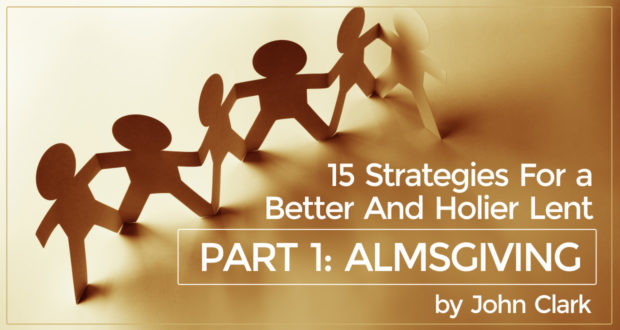 15 Strategies For A Better And Holier Lent - Part 1: Almsgiving - by John Clark