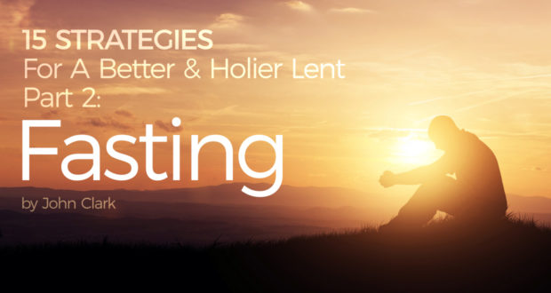 15 Strategies For A Better & Holier Lent – Part 2:Fasting - by John Clark