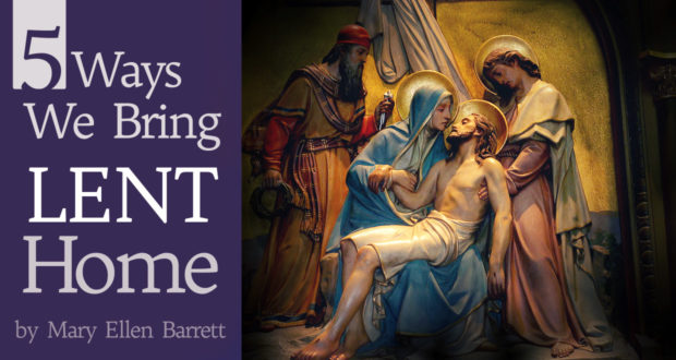 5 Ways We Bring Lent Home - by Mary Ellen Barrett