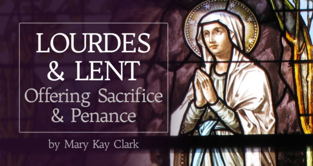 Lourdes & Lent: Offering Sacrifice & Penance - by Dr. Mary Kay Clark