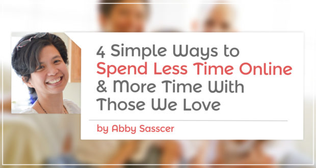 4 Simple Ways To Spend Less Time Online... & More Time With Those We Love - by Abby Sasscer