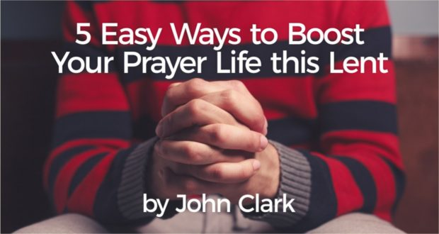 5 Easy Ways to Boost Your Prayer Life this Lent - by John Clark