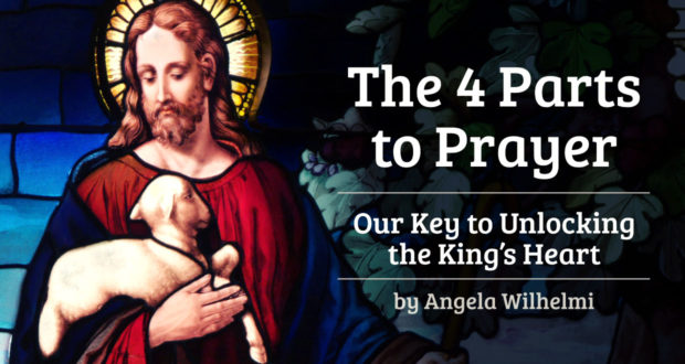 The 4 Parts to Prayer: Our Key to Unlocking the King's Heart - by Angela WIilhelmi