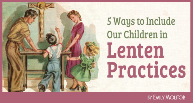 5 Ways to Include Our Children in Lenten Practices - by Emily Molitor