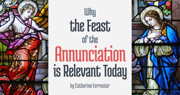 Why the Feast of the Annunciation is Relevant Today - by Catherine Forrester