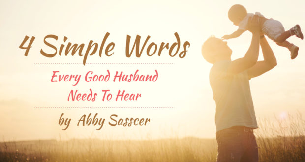 4 Simple Words Every Good Husband Needs To Hear - by Abby Sasscer
