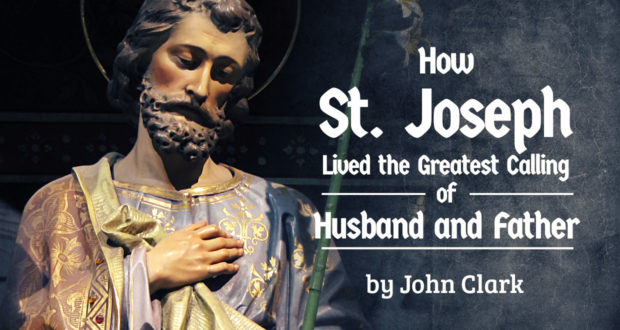 How St. Joseph Lived the Greatest Calling of Husband and Father - by John Clark