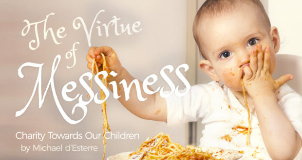 The Virtue of Messiness: Charity Towards Our Children - by Michael d'Esterre