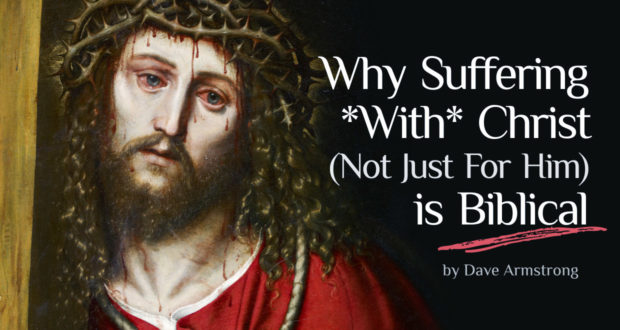 Why Suffering *With* Christ(Not Just For Him) is Biblical - by Dave Armstrong