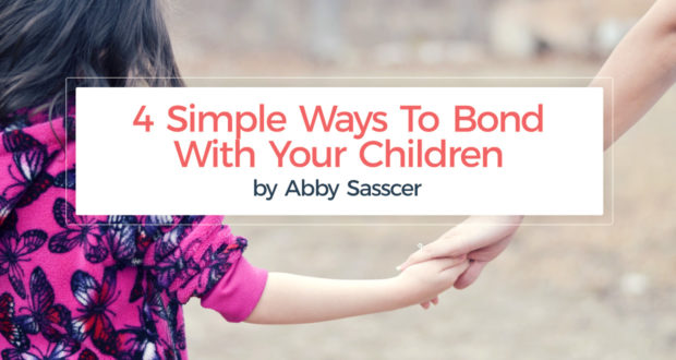 4 Simple Ways To Bond With Your Children - by Abby Sasscer