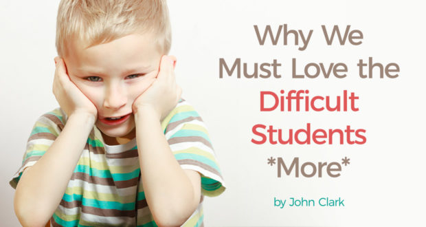Why We Must Love the Difficult Students *More* - by John Clark
