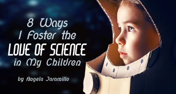 8 Ways I Foster the Love of Science in My Children - by Angela Jaramillo