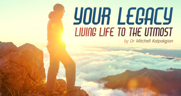 Your Legacy: Living Life to the Utmost - by Dr. Mitchell Kalpakgian