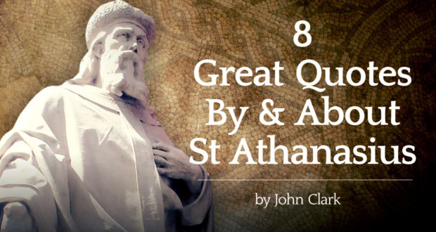 8 Great Quotes By—And About—Saint Athanasius - by John Clark