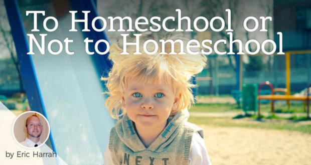 To Homeschool or Not to Homeschool - by Eric Harrah