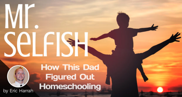 Mr. Selfish: How This Dad Figured Out Homeschooling - by Eric Harrah