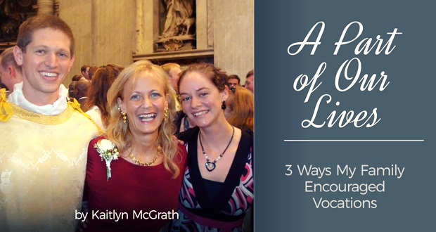 A Part of Our Lives: 3 Ways My Family Encouraged Vocations - by Kaitlyn McGrath