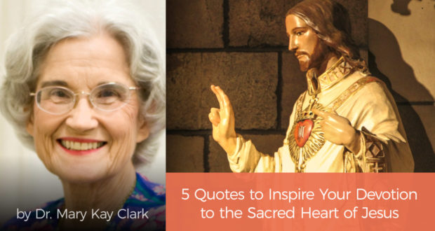 5 Quotes to Inspire Your Devotion to the Sacred Heart of Jesus - by Dr Mary Kay Clark