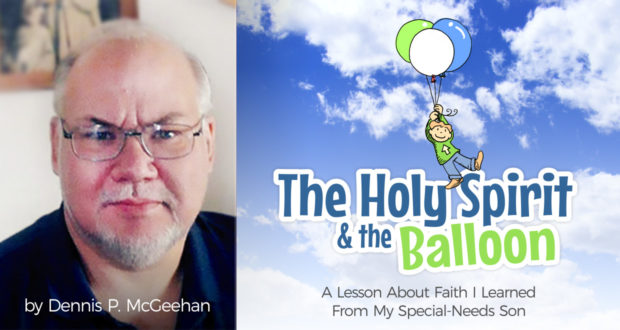 The Holy Spirit & the Balloon: a Lesson About Faith I Learned From My Special-Needs Son - by Dennis McGeehan