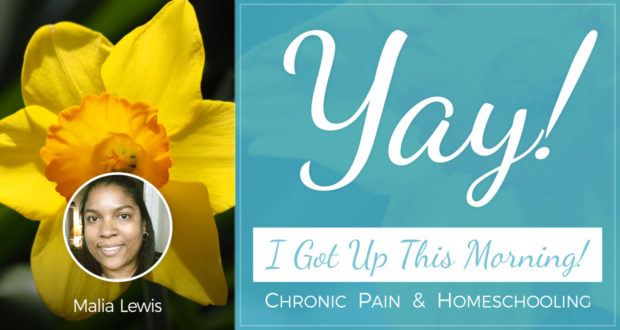 Yay! I Got Up This Morning! - Chronic Pain & Homeschooling - by Malia Lewis