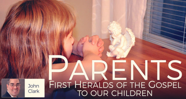 Parents:First Heralds of the Gospel to our Children - by John Clark
