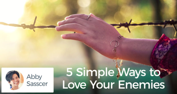 5 Simple Ways to Love Your Enemies - by Abby Sasscer